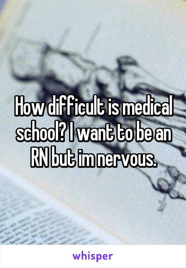 How difficult is medical school? I want to be an RN but im nervous.