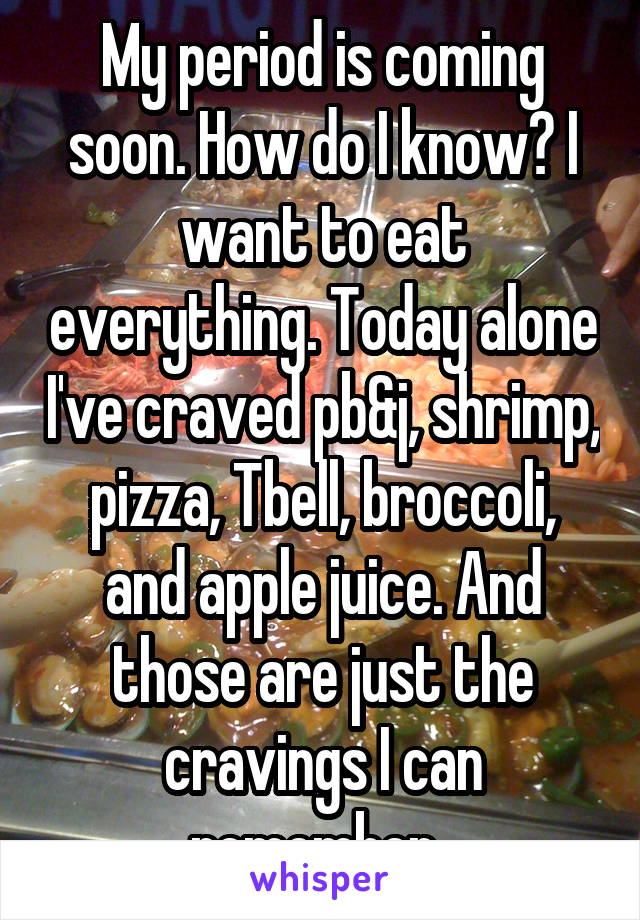 My period is coming soon. How do I know? I want to eat everything. Today alone I've craved pb&j, shrimp, pizza, Tbell, broccoli, and apple juice. And those are just the cravings I can remember.