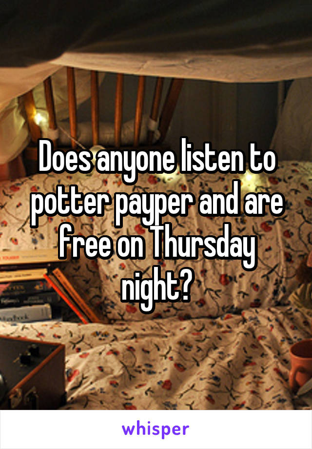 Does anyone listen to potter payper and are free on Thursday night?