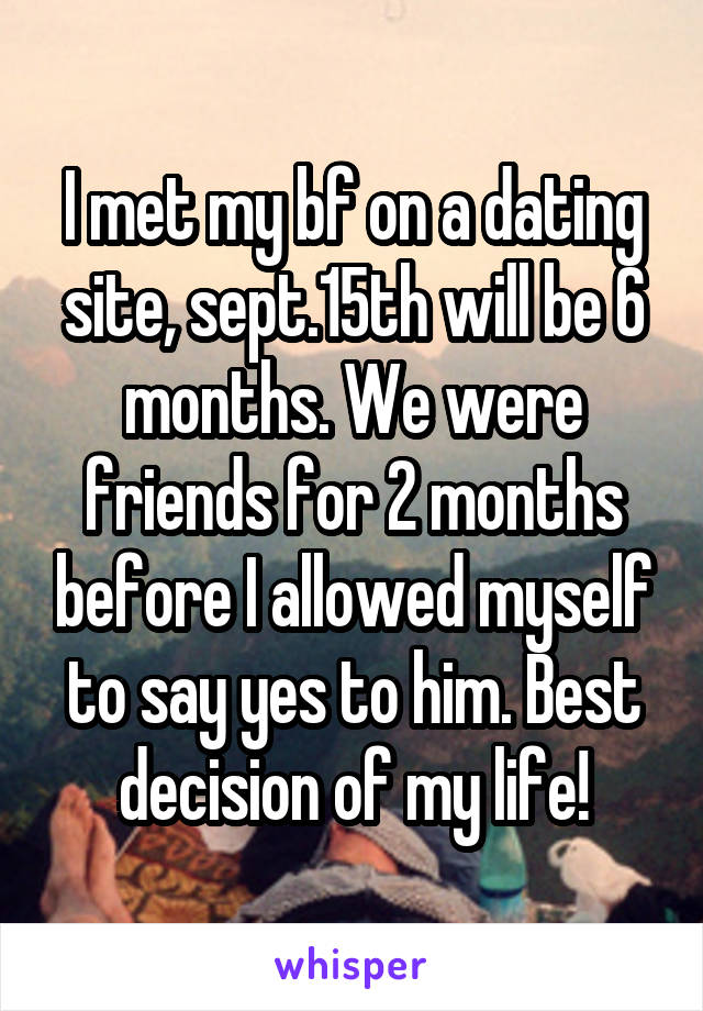 I met my bf on a dating site, sept.15th will be 6 months. We were friends for 2 months before I allowed myself to say yes to him. Best decision of my life!