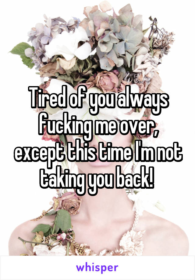 Tired of you always fucking me over, except this time I'm not taking you back!