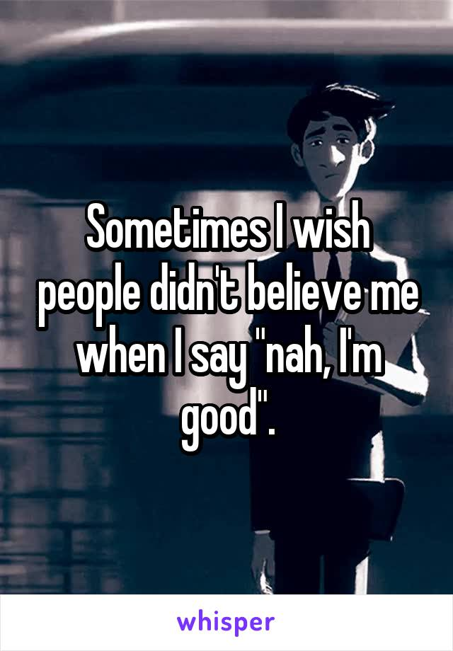 "Sometimes I wish people didn't believe me when I say ""nah, I'm good""."