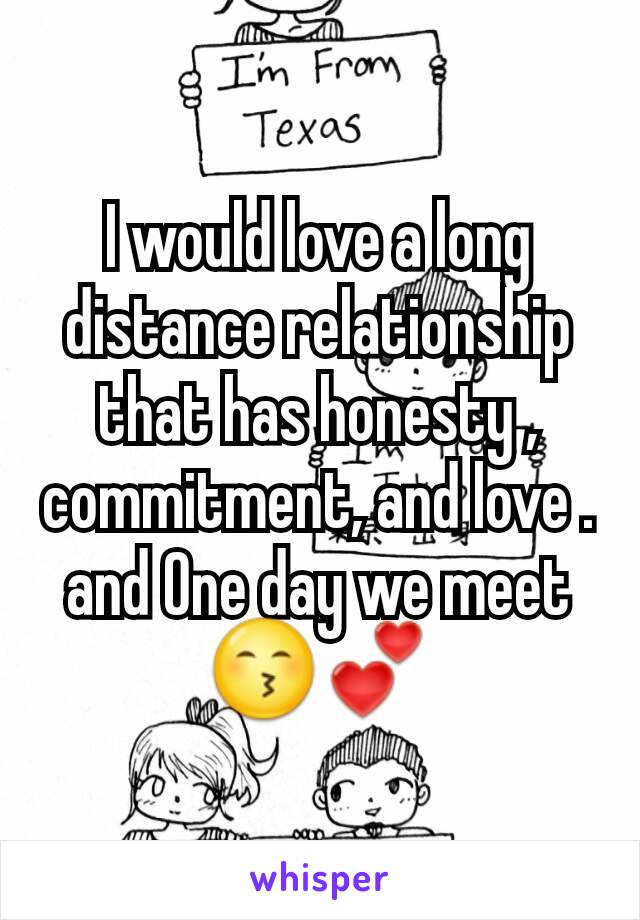 I would love a long distance relationship that has honesty , commitment, and love . and One day we meet 😙💕