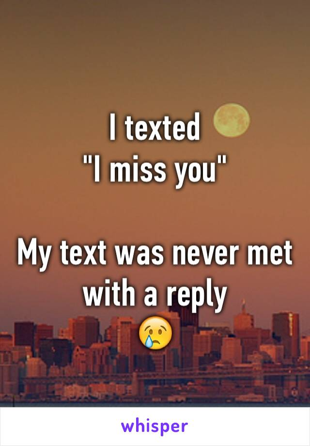 "I texted  ""I miss you""  My text was never met with a reply 😢"