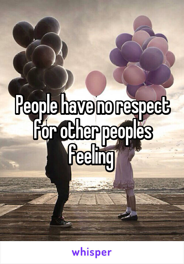 People have no respect for other peoples feeling