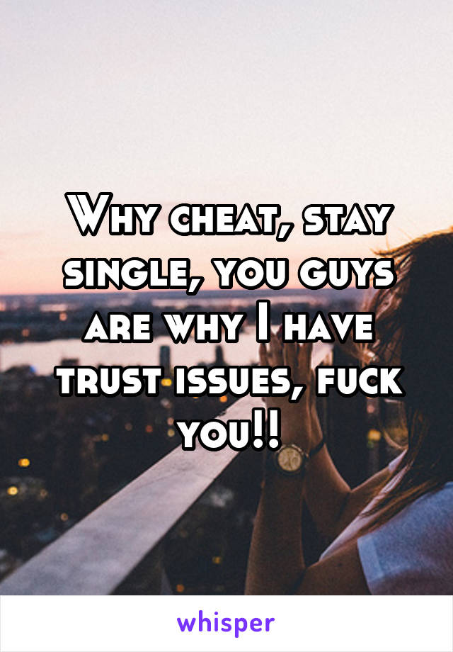 Why cheat, stay single, you guys are why I have trust issues, fuck you!!