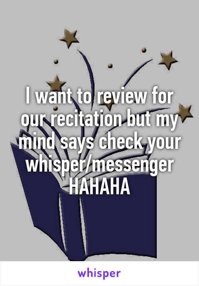 I want to review for our recitation but my mind says check your whisper/messenger HAHAHA
