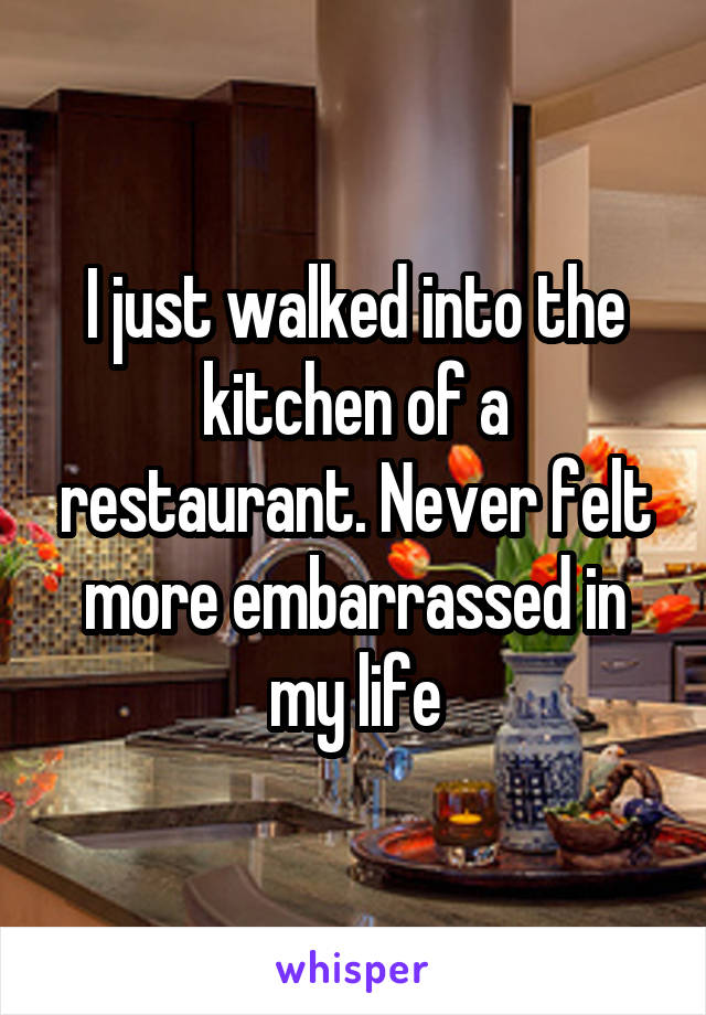 I just walked into the kitchen of a restaurant. Never felt more embarrassed in my life