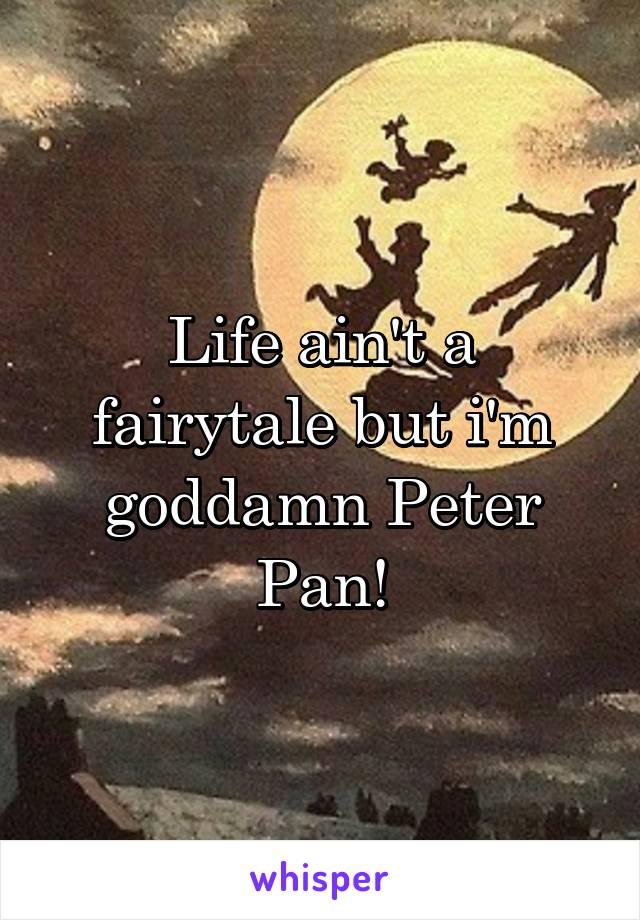 Life ain't a fairytale but i'm goddamn Peter Pan!