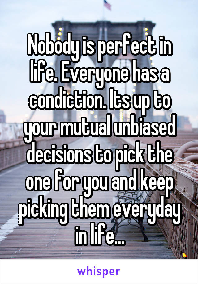 Nobody is perfect in life. Everyone has a condiction. Its up to your mutual unbiased decisions to pick the one for you and keep picking them everyday in life...