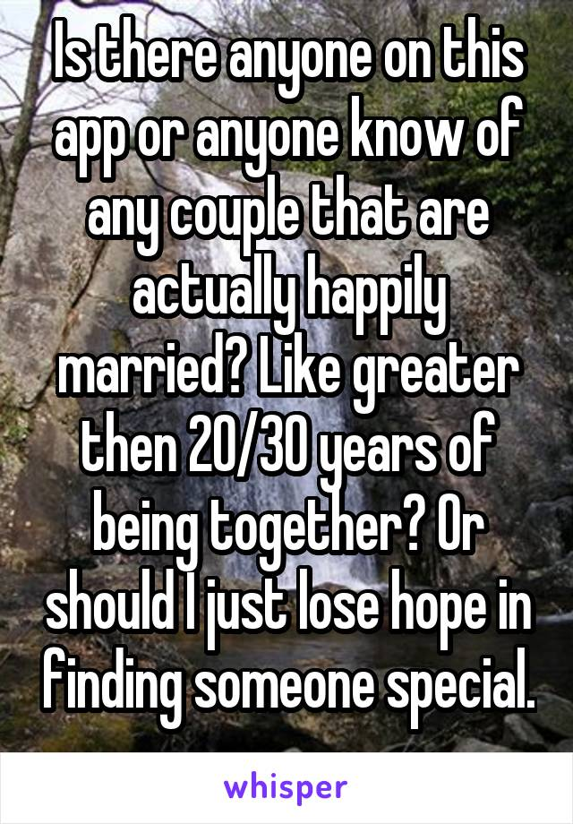 Is there anyone on this app or anyone know of any couple that are actually happily married? Like greater then 20/30 years of being together? Or should I just lose hope in finding someone special.