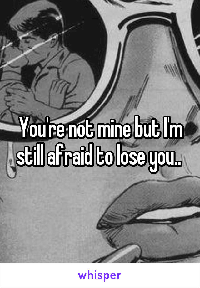 You're not mine but I'm still afraid to lose you..