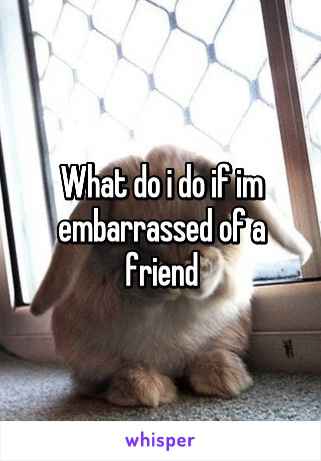 What do i do if im embarrassed of a friend