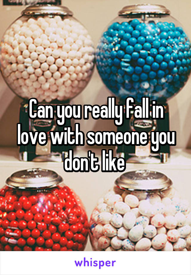Can you really fall in love with someone you don't like
