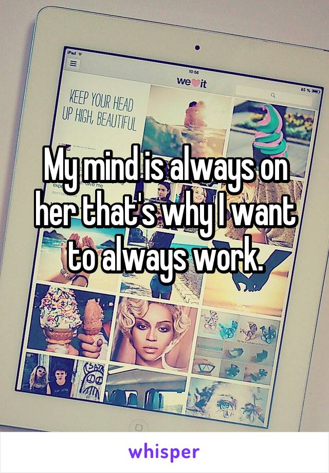 My mind is always on her that's why I want to always work.
