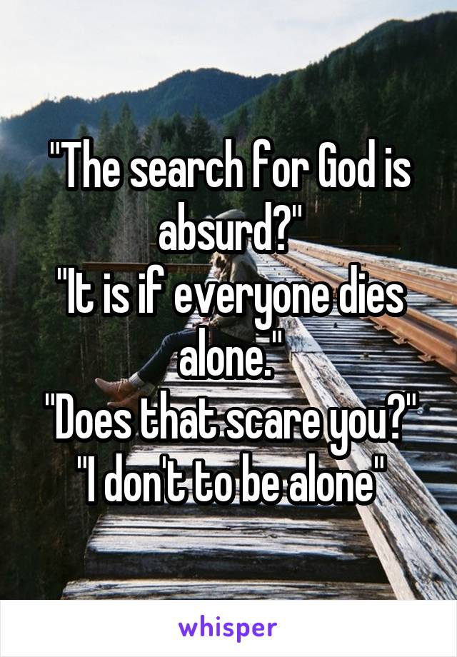 """The search for God is absurd?"" ""It is if everyone dies alone."" ""Does that scare you?"" ""I don't to be alone"""