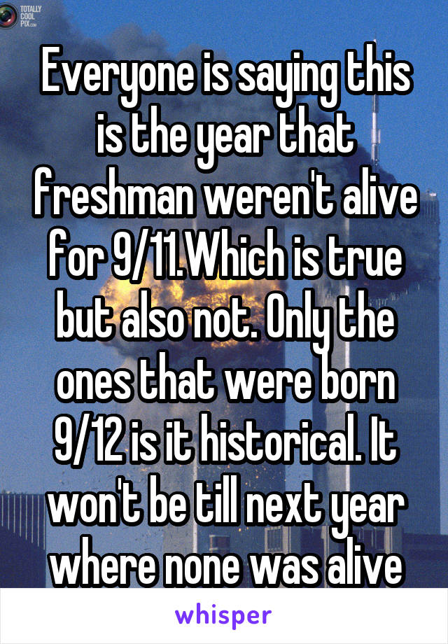 Everyone is saying this is the year that freshman weren't alive for 9/11.Which is true but also not. Only the ones that were born 9/12 is it historical. It won't be till next year where none was alive