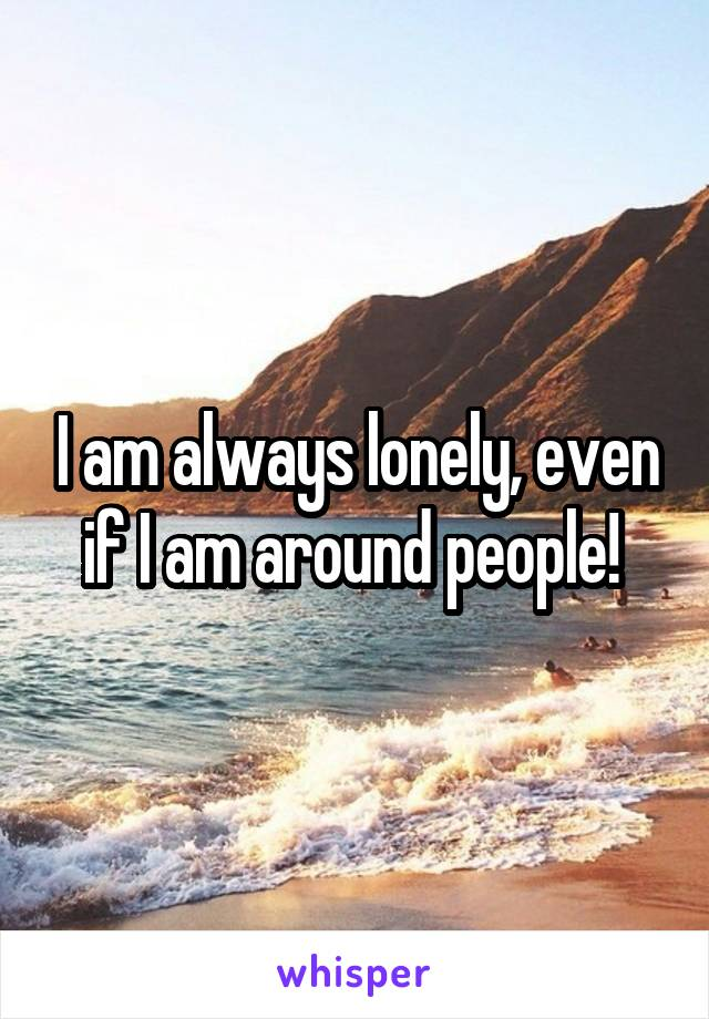 I am always lonely, even if I am around people!