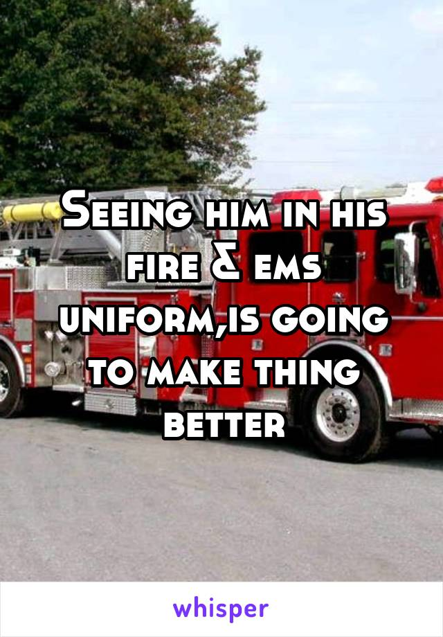 Seeing him in his fire & ems uniform,is going to make thing better