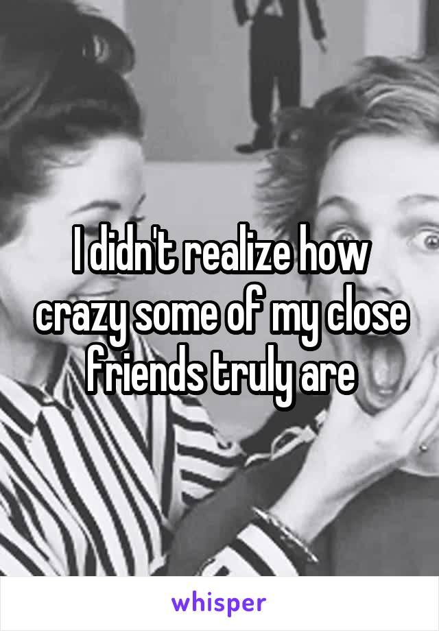 I didn't realize how crazy some of my close friends truly are