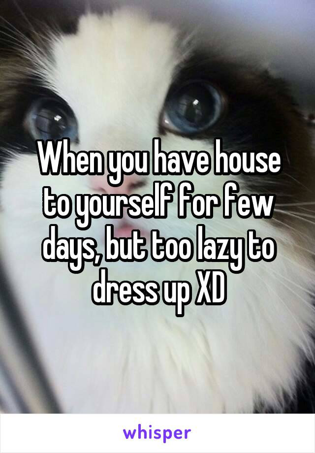 When you have house to yourself for few days, but too lazy to dress up XD