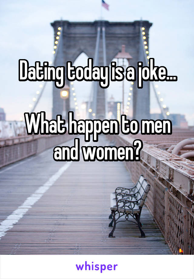 Dating today is a joke...  What happen to men and women?