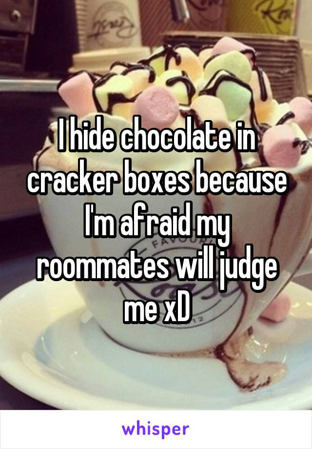 I hide chocolate in cracker boxes because I'm afraid my roommates will judge me xD