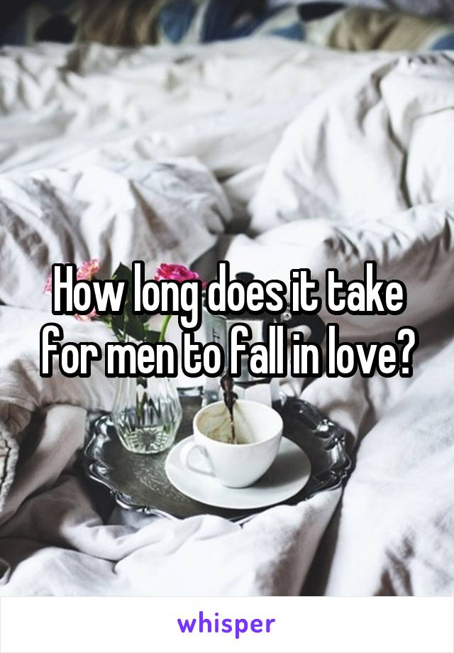 How long does it take for men to fall in love?