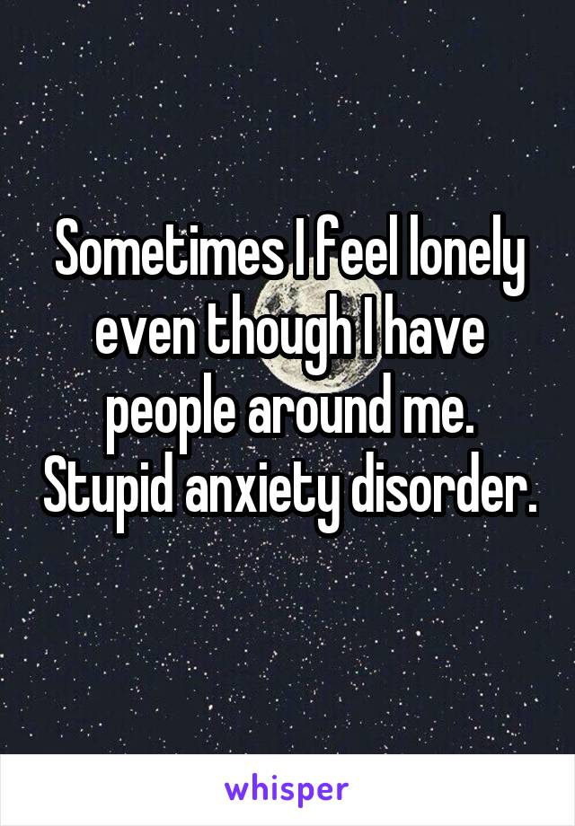 Sometimes I feel lonely even though I have people around me. Stupid anxiety disorder.