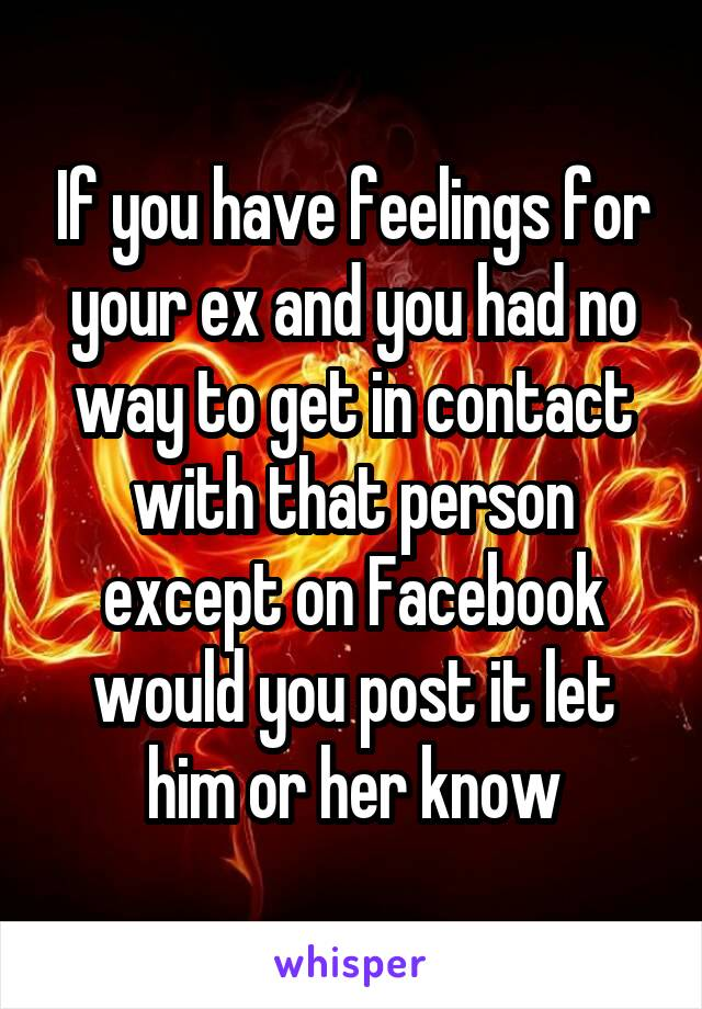 If you have feelings for your ex and you had no way to get in contact with that person except on Facebook would you post it let him or her know