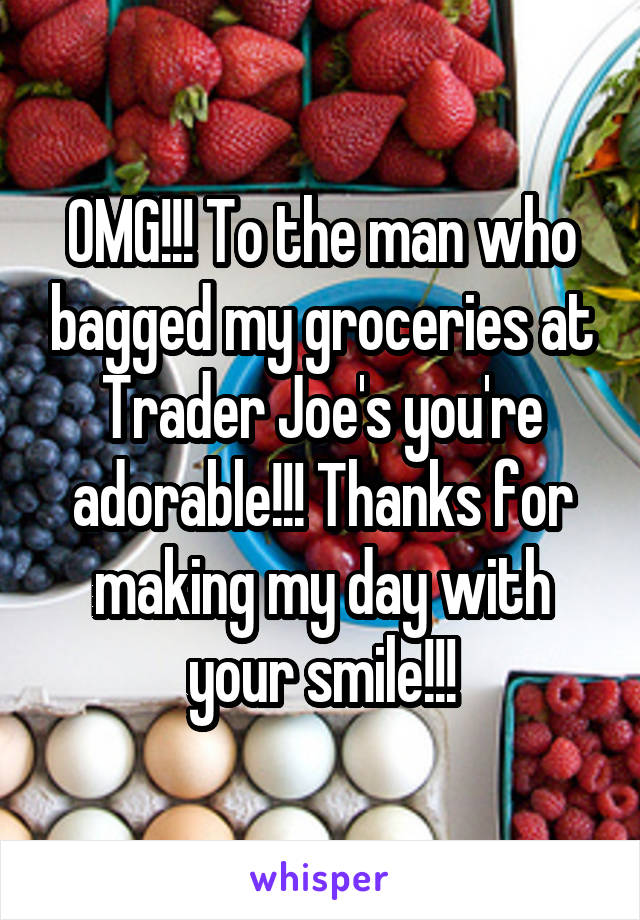 OMG!!! To the man who bagged my groceries at Trader Joe's you're adorable!!! Thanks for making my day with your smile!!!