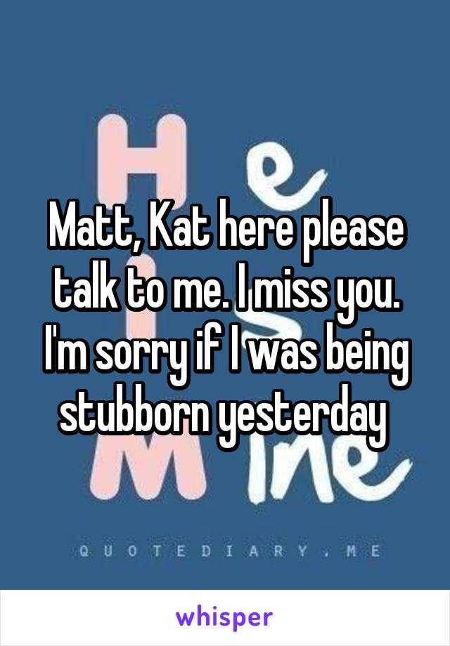 Matt, Kat here please talk to me. I miss you. I'm sorry if I was being stubborn yesterday
