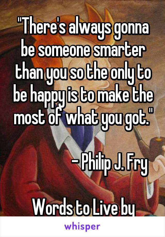 """There's always gonna be someone smarter than you so the only to be happy is to make the most of what you got.""                   - Philip J. Fry  Words to Live by"