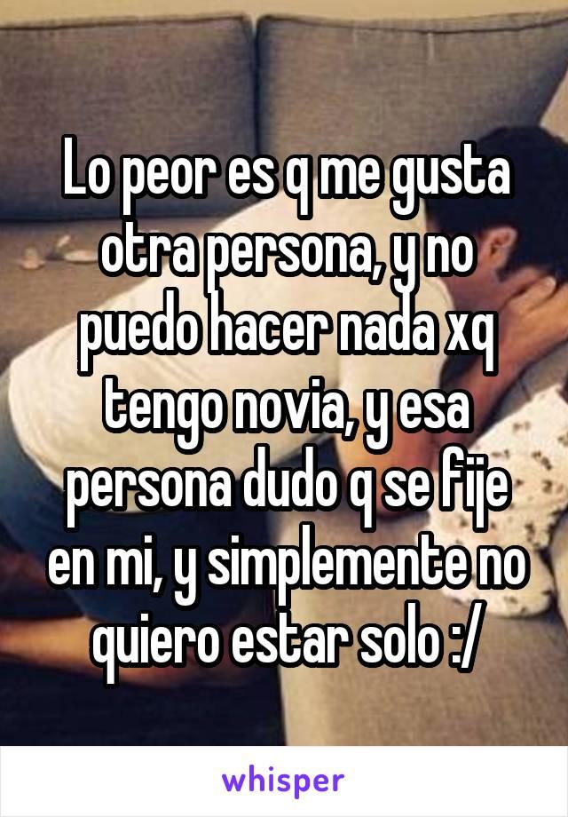 Lo peor es q me gusta otra persona, y no puedo hacer nada xq tengo novia, y esa persona dudo q se fije en mi, y simplemente no quiero estar solo :/