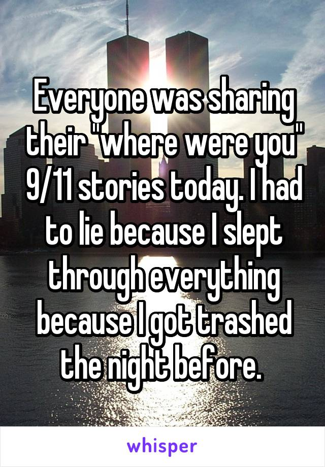 "Everyone was sharing their ""where were you"" 9/11 stories today. I had to lie because I slept through everything because I got trashed the night before."