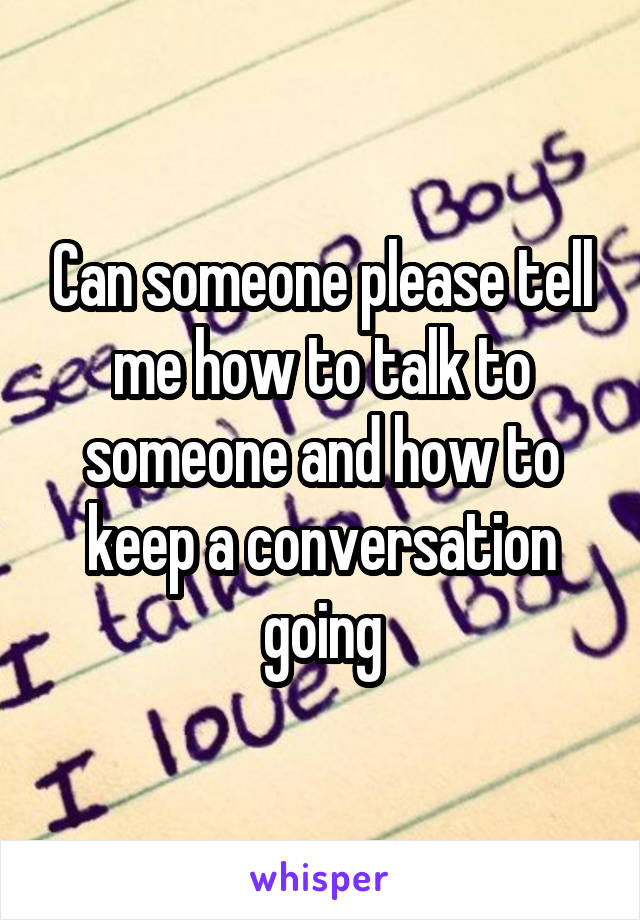 Can someone please tell me how to talk to someone and how to keep a conversation going