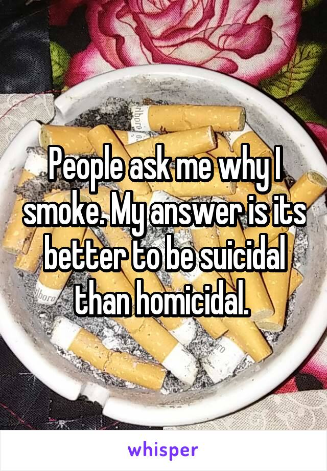 People ask me why I smoke. My answer is its better to be suicidal than homicidal.