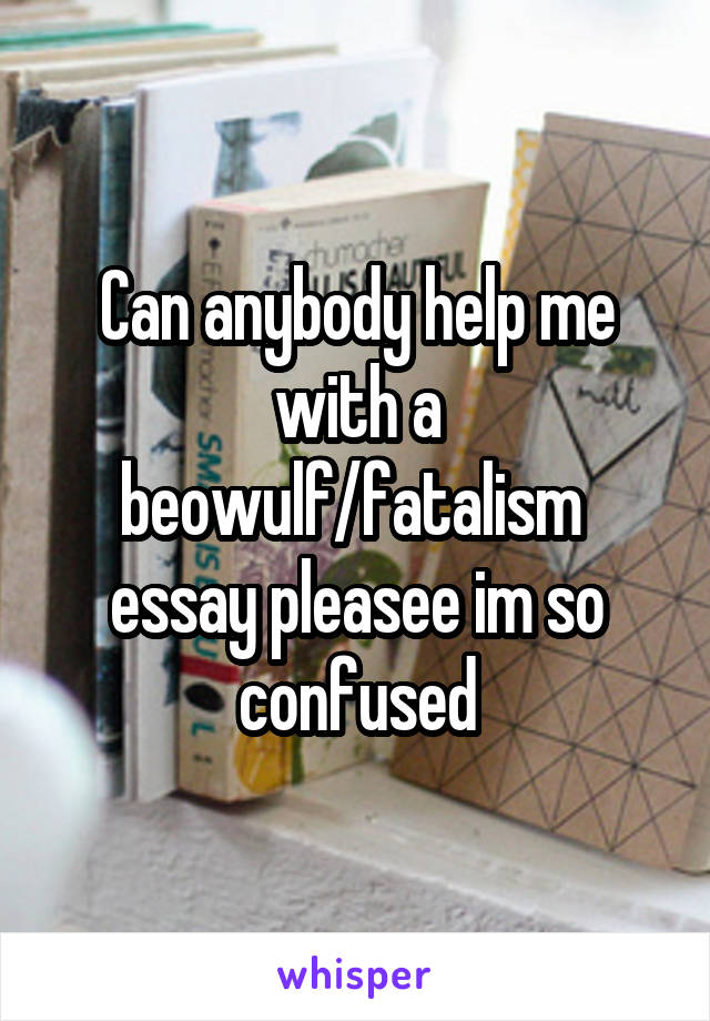 Can anybody help me with a beowulf/fatalism  essay pleasee im so confused