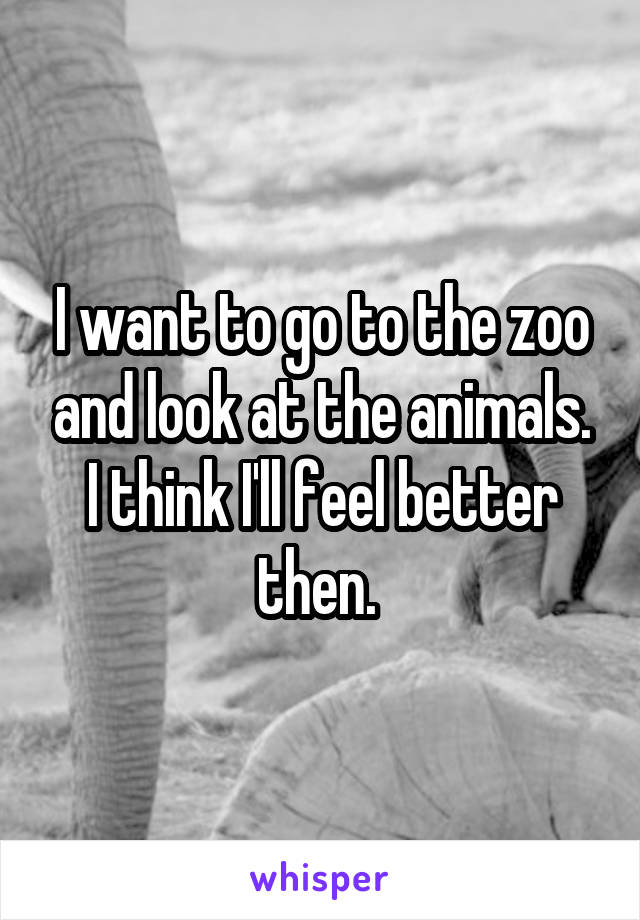 I want to go to the zoo and look at the animals. I think I'll feel better then.