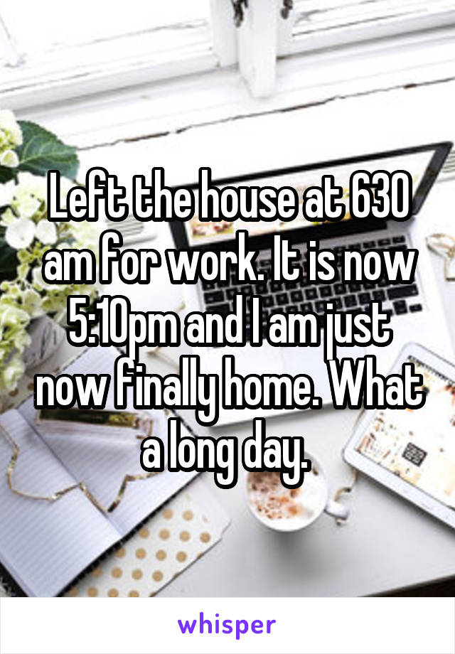 Left the house at 630 am for work. It is now 5:10pm and I am just now finally home. What a long day.