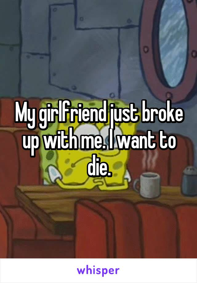 My girlfriend just broke up with me. I want to die.