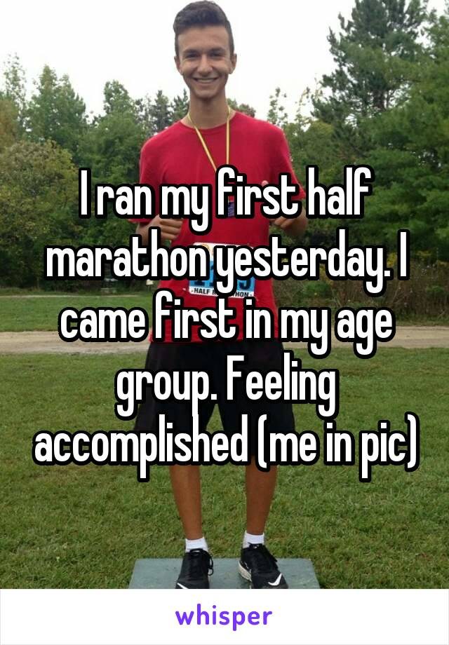 I ran my first half marathon yesterday. I came first in my age group. Feeling accomplished (me in pic)