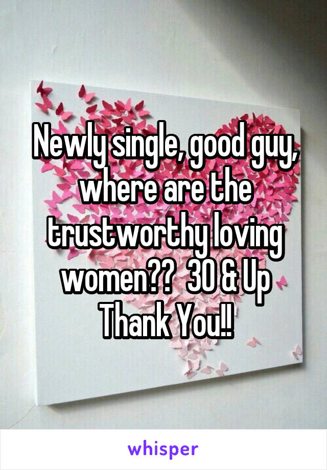 Newly single, good guy, where are the trustworthy loving women??  30 & Up Thank You!!