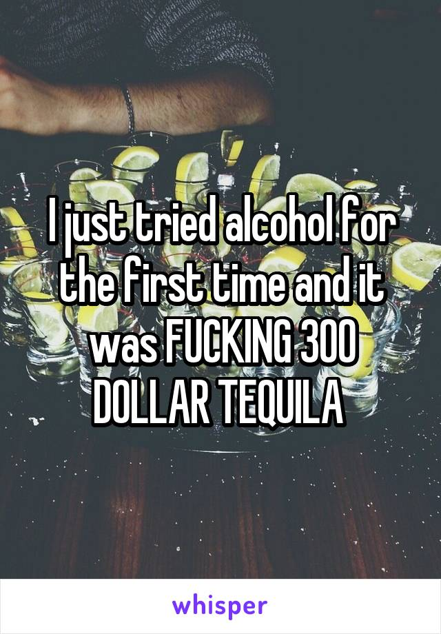 I just tried alcohol for the first time and it was FUCKING 300 DOLLAR TEQUILA