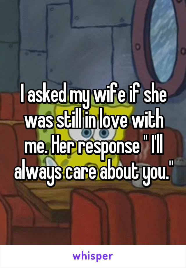 """I asked my wife if she was still in love with me. Her response """" I'll always care about you."""""""