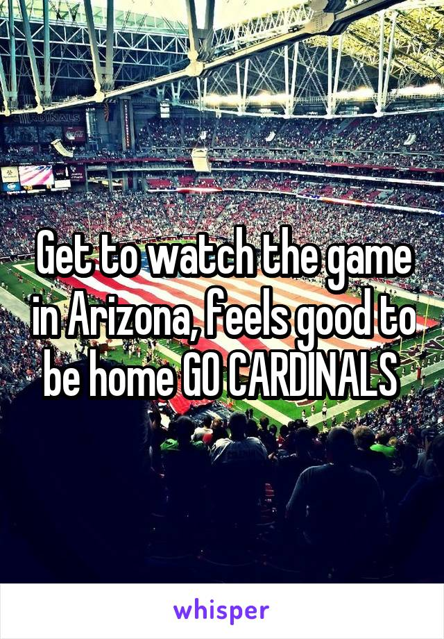 Get to watch the game in Arizona, feels good to be home GO CARDINALS