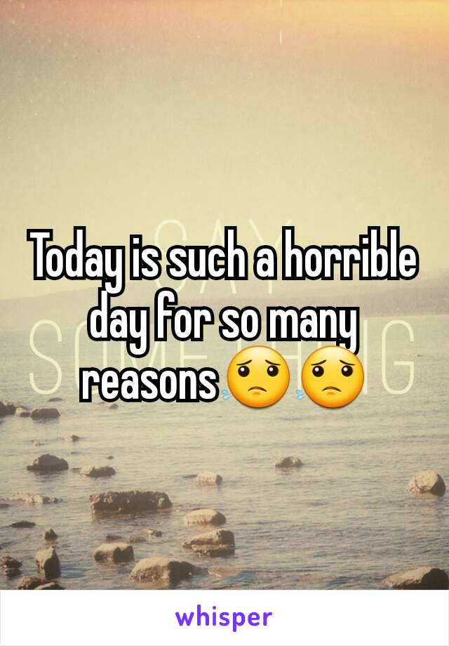 Today is such a horrible day for so many reasons😟😟