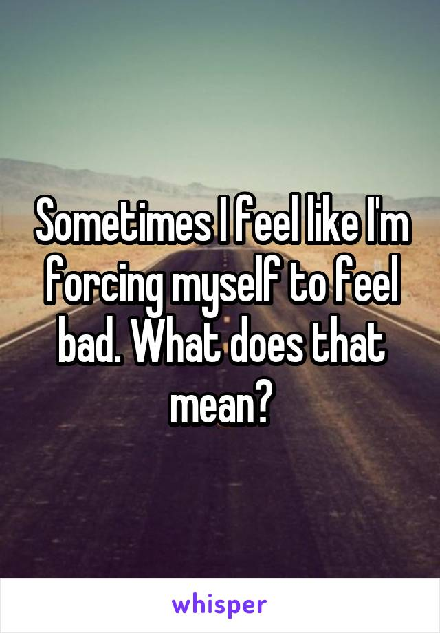 Sometimes I feel like I'm forcing myself to feel bad. What does that mean?