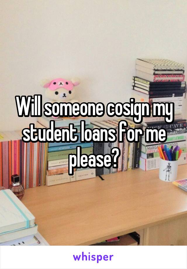 Will someone cosign my student loans for me please?