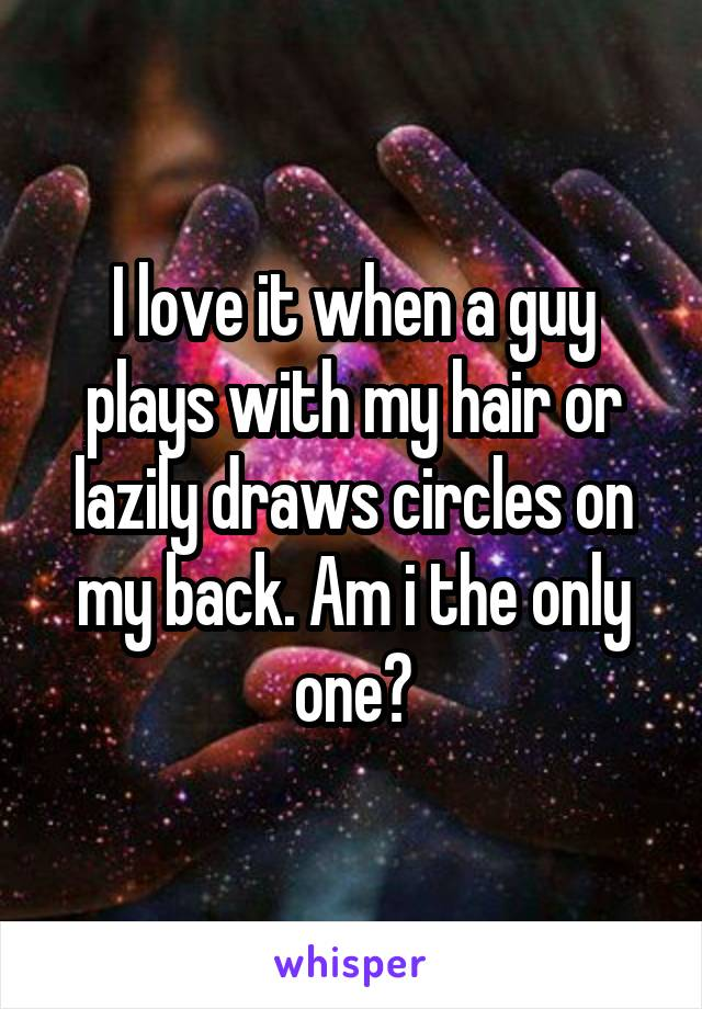 I love it when a guy plays with my hair or lazily draws circles on my back. Am i the only one?
